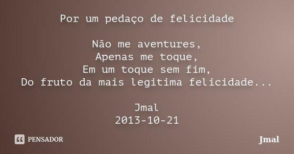 Por um pedaço de felicidade Não me aventures, Apenas me toque, Em um toque sem fim, Do fruto da mais legitima felicidade... Jmal 2013-10-21... Frase de Jmal.