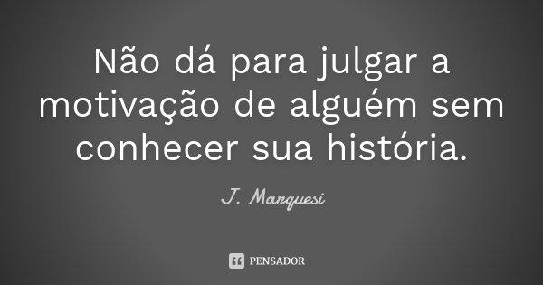 Não dá para julgar a motivação de alguém sem conhecer sua história.... Frase de J. Marquesi.
