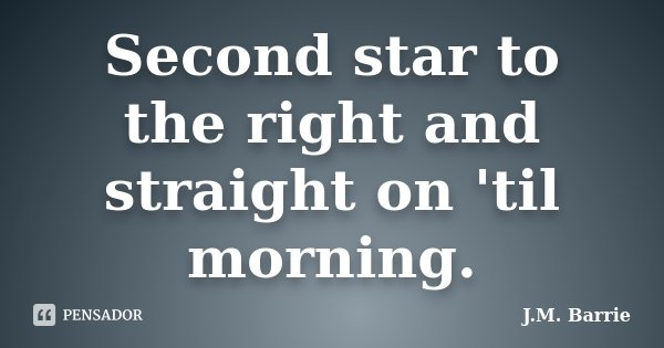 Second star to the right and straight on 'til morning.... Frase de J. M. Barrie.