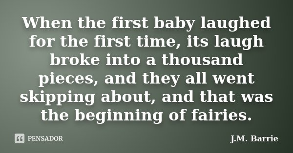 When the first baby laughed for the first time, its laugh broke into a thousand pieces, and they all went skipping about, and that was the beginning of fairies.... Frase de J. M. Barrie.
