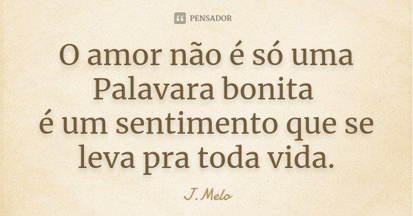 O amor não é só uma Palavara bonita é um sentimento que se leva pra toda vida.... Frase de J.Melo.