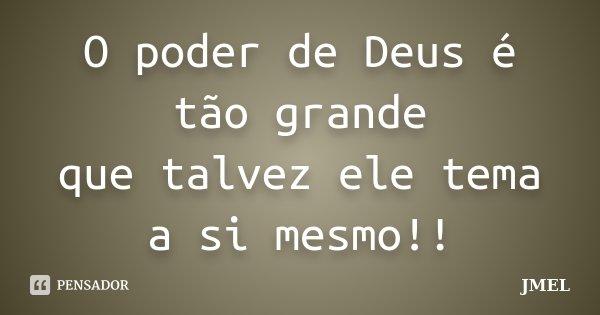 O poder de Deus é tão grande que talvez ele tema a si mesmo!!... Frase de jmel.