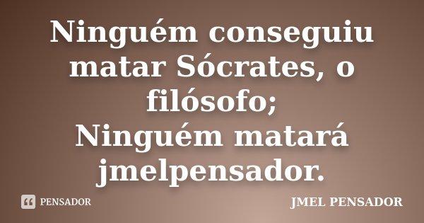 Ninguém conseguiu matar Sócrates, o filósofo; Ninguém matará jmelpensador.... Frase de jmel pensador.