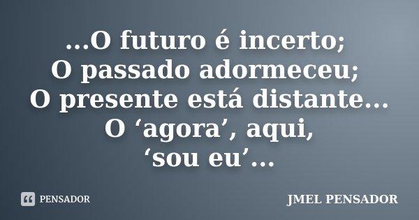 ...O futuro é incerto; O passado adormeceu; O presente está distante... O 'agora', aqui, 'sou eu'...... Frase de jmel pensador.