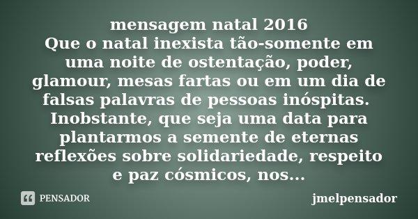 mensagem natal 2016 Que o natal inexista tão-somente em uma noite de ostentação, poder, glamour, mesas fartas ou em um dia de falsas palavras de pessoas inóspit... Frase de jmelpensador.