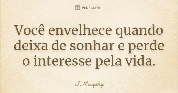 Você envelhece quando deixa de sonhar e perde o interesse pela vida.... Frase de J.Murphy.