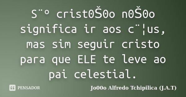 S¨º crist0Š0o n0Š0o significa ir aos c¨¦us, mas sim seguir cristo para que ELE te leve ao pai celestial.... Frase de Jo00o Alfredo Tchipilica (J.A.T).
