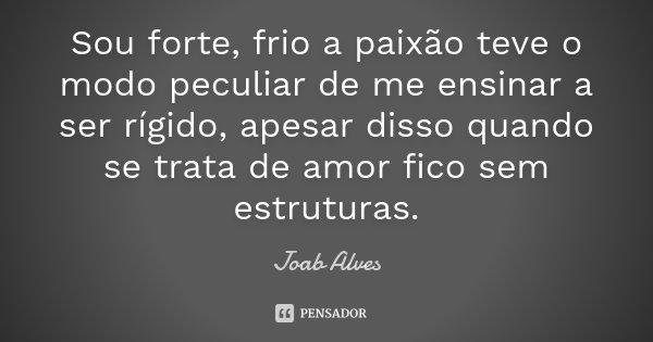 Sou forte, frio a paixão teve o modo peculiar de me ensinar a ser rígido, apesar disso quando se trata de amor fico sem estruturas.... Frase de Joab Alves.