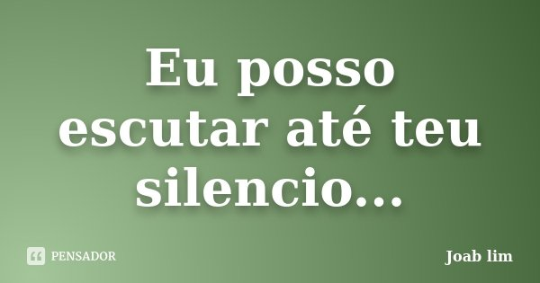 Eu posso escutar até teu silencio...... Frase de Joab Lim.