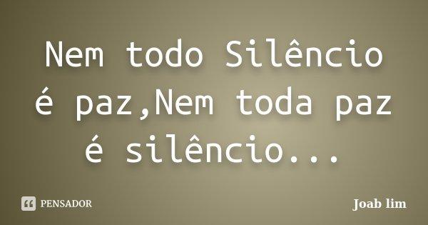 Nem todo Silêncio é paz,Nem toda paz é silêncio...... Frase de Joab lim.