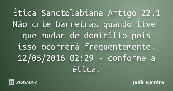 Ética Sanctolabíana Artigo 22.1 Não crie barreiras quando tiver que mudar de domicilio pois isso ocorrerá frequentemente. 12/05/2016 02:29 - conforme a ética.... Frase de Joab Ramiro.