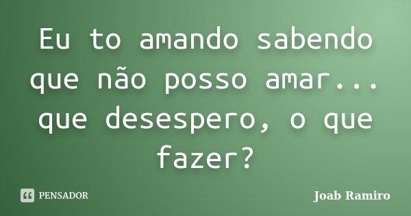 Eu to amando sabendo que não posso amar... que desespero, o que fazer?... Frase de Joab Ramiro.