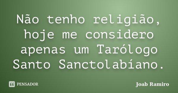 Não tenho religião, hoje me considero apenas um Tarólogo Santo Sanctolabíano.... Frase de Joab Ramiro.