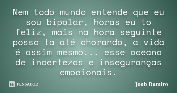 Nem todo mundo entende que eu sou bipolar, horas eu to feliz, mais na hora seguinte posso ta até chorando, a vida é assim mesmo... esse oceano de incertezas e i... Frase de Joab Ramiro.