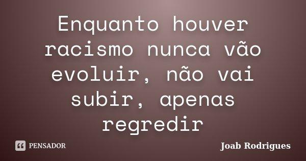 Enquanto houver racismo nunca vão evoluir, não vai subir, apenas regredir... Frase de Joab Rodrigues.