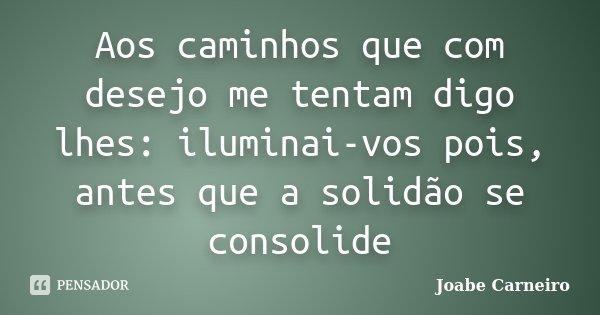 Aos caminhos que com desejo me tentam digo lhes: iluminai-vos pois, antes que a solidão se consolide... Frase de Joabe Carneiro.