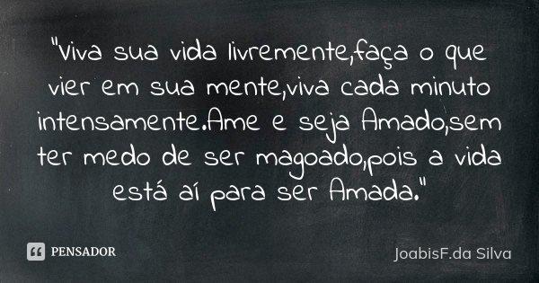 """""""Viva sua vida livremente,faça o que vier em sua mente,viva cada minuto intensamente.Ame e seja Amado,sem ter medo de ser magoado,pois a vida está aí para ... Frase de JoabisF.da Silva."""