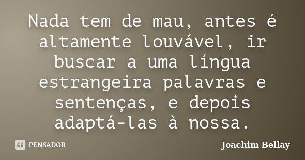 Nada tem de mau, antes é altamente louvável, ir buscar a uma língua estrangeira palavras e sentenças, e depois adaptá-las à nossa.... Frase de Joachim Bellay.
