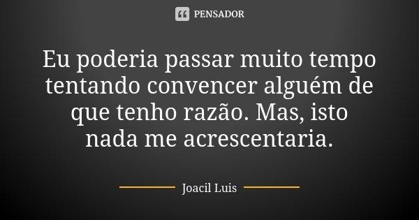 Eu poderia passar muito tempo tentando convencer alguém de que tenho razão. Mas, isto nada me acrescentaria.... Frase de Joacil Luis.