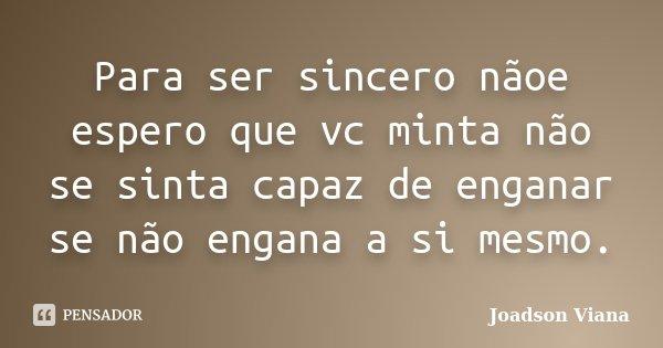 Para ser sincero nãoe espero que vc minta não se sinta capaz de enganar se não engana a si mesmo.... Frase de Joadson Viana.