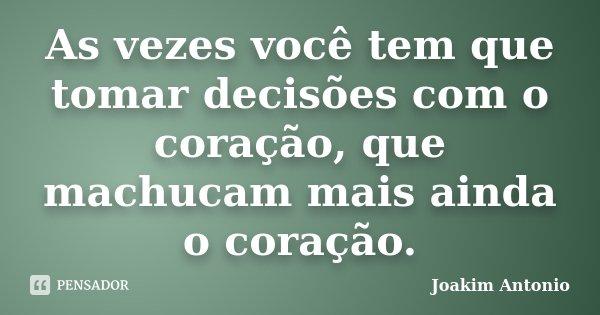 As vezes você tem que tomar decisões com o coração, que machucam mais ainda o coração.... Frase de Joakim Antonio.