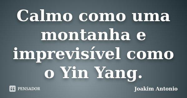 Calmo como uma montanha e imprevisível como o Yin Yang.... Frase de Joakim Antonio.
