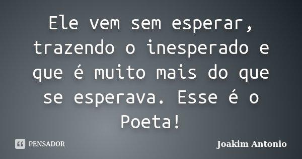 Ele vem sem esperar, trazendo o inesperado e que é muito mais do que se esperava. Esse é o Poeta!... Frase de Joakim Antonio.