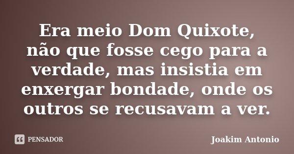 Era meio Dom Quixote, não que fosse cego para a verdade, mas insistia em enxergar bondade, onde os outros se recusavam a ver.... Frase de Joakim Antonio.