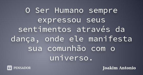 O Ser Humano sempre expressou seus sentimentos através da dança, onde ele manifesta sua comunhão com o universo.... Frase de Joakim Antonio.