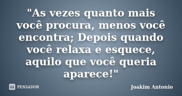 """""""As vezes quanto mais você procura, menos você encontra; Depois quando você relaxa e esquece, aquilo que você queria aparece!""""... Frase de Joakim Antonio."""