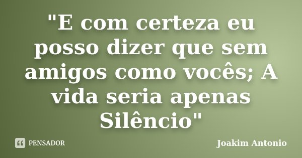 """""""E com certeza eu posso dizer que sem amigos como vocês; A vida seria apenas Silêncio""""... Frase de Joakim Antonio."""