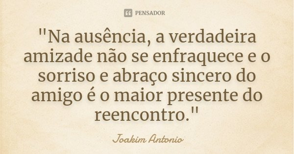 """""""Na ausência, a verdadeira amizade não se enfraquece e o sorriso e abraço sincero do amigo é o maior presente do reencontro.""""... Frase de Joakim Antonio."""