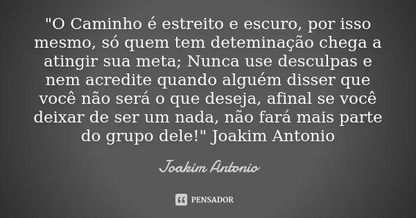 """""""O Caminho é estreito e escuro, por isso mesmo, só quem tem deteminação chega a atingir sua meta; Nunca use desculpas e nem acredite quando alguém disser q... Frase de Joakim Antonio."""