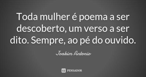 Toda mulher é poema a ser descoberto, um verso a ser dito. Sempre, ao pé do ouvido.... Frase de Joakim Antonio.
