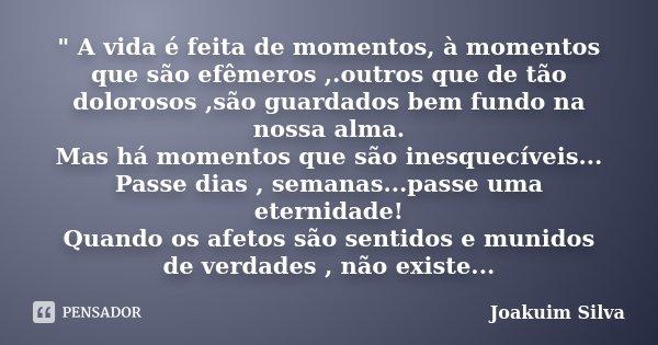 """"""" A vida é feita de momentos, à momentos que são efêmeros ,.outros que de tão dolorosos ,são guardados bem fundo na nossa alma. Mas há momentos que são ine... Frase de Joakuim Silva."""