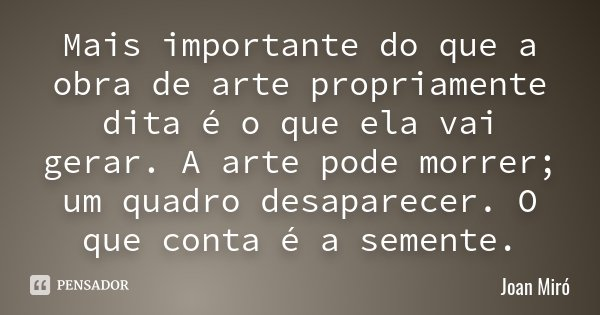 Mais importante do que a obra de arte propriamente dita é o que ela vai gerar. A arte pode morrer; um quadro desaparecer. O que conta é a semente.... Frase de Joan Miró.