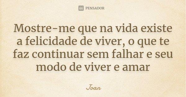 Mostre-me que na vida existe a felicidade de viver, o que te faz continuar sem falhar e seu modo de viver e amar... Frase de Joan.