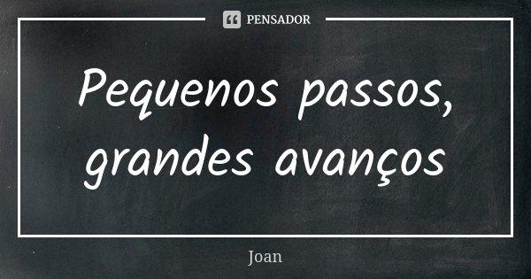 Pequenos passos, grandes avanços... Frase de Joan.