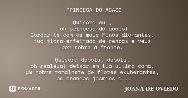 PRINCESA DO ACASO Quisera eu , oh princesa do acaso! Coroar-te com os mais Finos diamantes, tua tiara enfeitada de rendas e véus por sobre a fronte. Quisera dep... Frase de Joana de Oviedo.