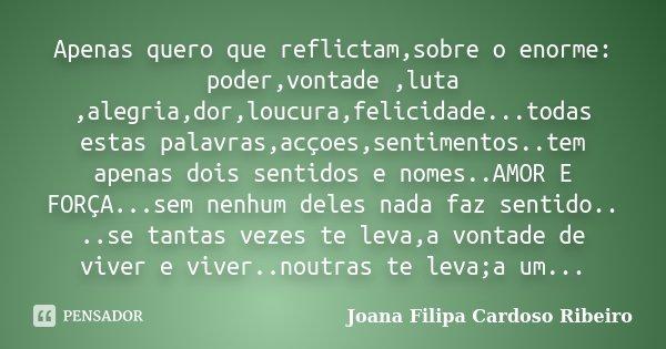 Apenas quero que reflictam,sobre o enorme: poder,vontade ,luta ,alegria,dor,loucura,felicidade...todas estas palavras,acçoes,sentimentos..tem apenas dois sentid... Frase de Joana Filipa Cardoso Ribeiro.