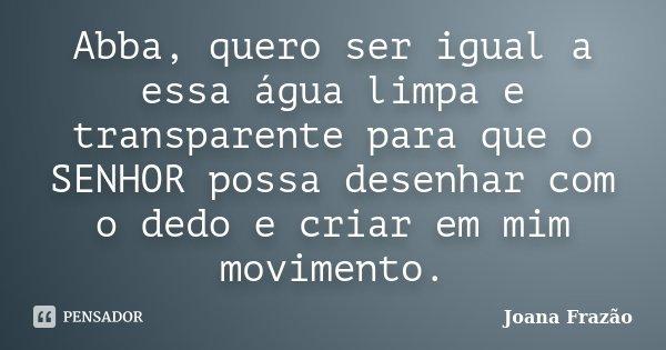 Abba, quero ser igual a essa água limpa e transparente para que o SENHOR possa desenhar com o dedo e criar em mim movimento.... Frase de Joana Frazão.