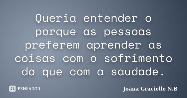 Queria entender o porque as pessoas preferem aprender as coisas com o sofrimento do que com a saudade.... Frase de Joana Gracielle N.B.