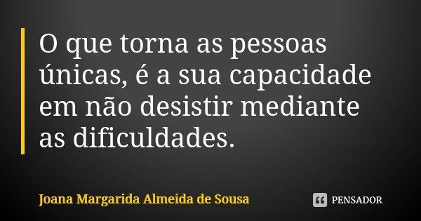 O que torna as pessoas únicas, é a sua capacidade em não desistir mediante as dificuldades.... Frase de Joana Margarida Almeida de Sousa.