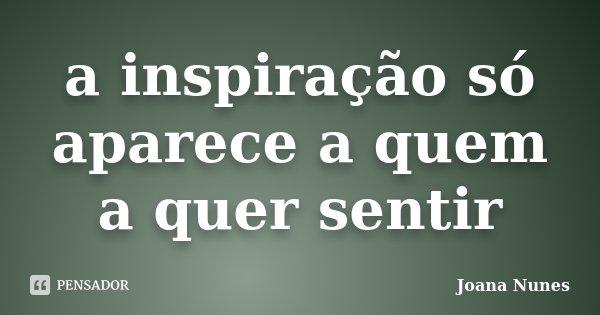 a inspiração só aparece a quem a quer sentir... Frase de Joana Nunes.