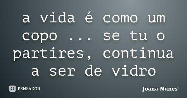 a vida é como um copo ... se tu o partires, continua a ser de vidro... Frase de Joana Nunes.