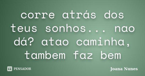 corre atrás dos teus sonhos... nao dá? atao caminha, tambem faz bem... Frase de Joana Nunes.