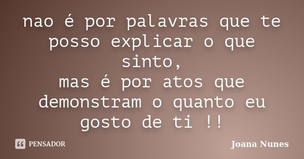 nao é por palavras que te posso explicar o que sinto, mas é por atos que demonstram o quanto eu gosto de ti !!... Frase de Joana Nunes.