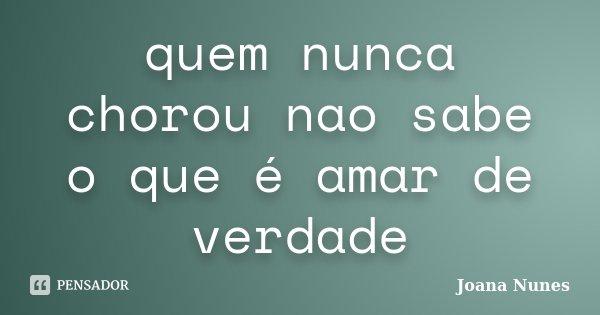 quem nunca chorou nao sabe o que é amar de verdade... Frase de Joana Nunes.