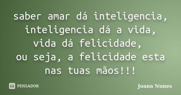 saber amar dá inteligencia, inteligencia dá a vida, vida dá felicidade, ou seja, a felicidade esta nas tuas mãos!!!... Frase de Joana Nunes.