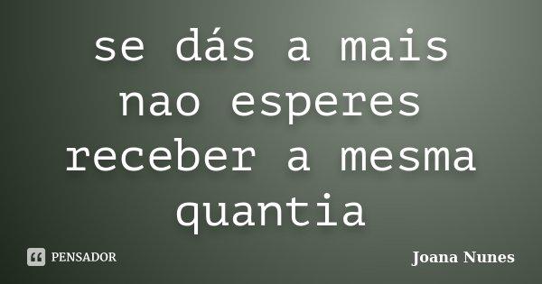 se dás a mais nao esperes receber a mesma quantia... Frase de Joana Nunes.